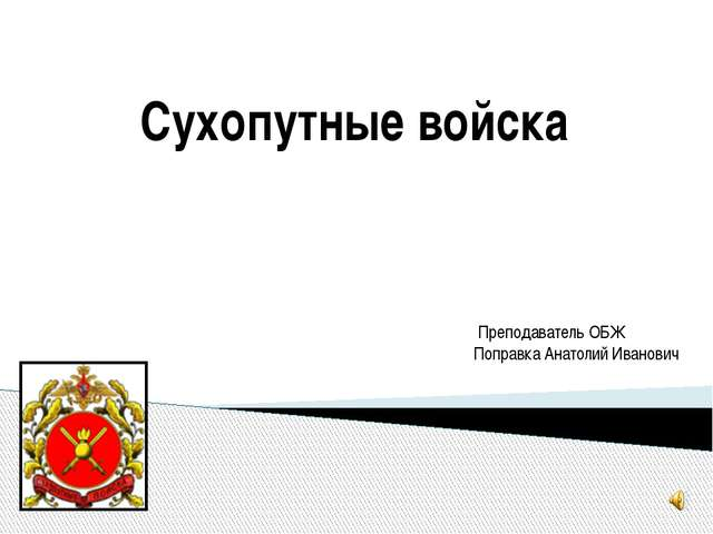 Сухопутные войска Преподаватель ОБЖ Поправка Анатолий Иванович