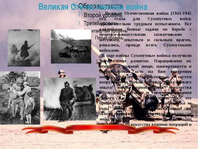 Великая Отечественная война (1941-1945 гг.), стала для Сухопутных войск ис...