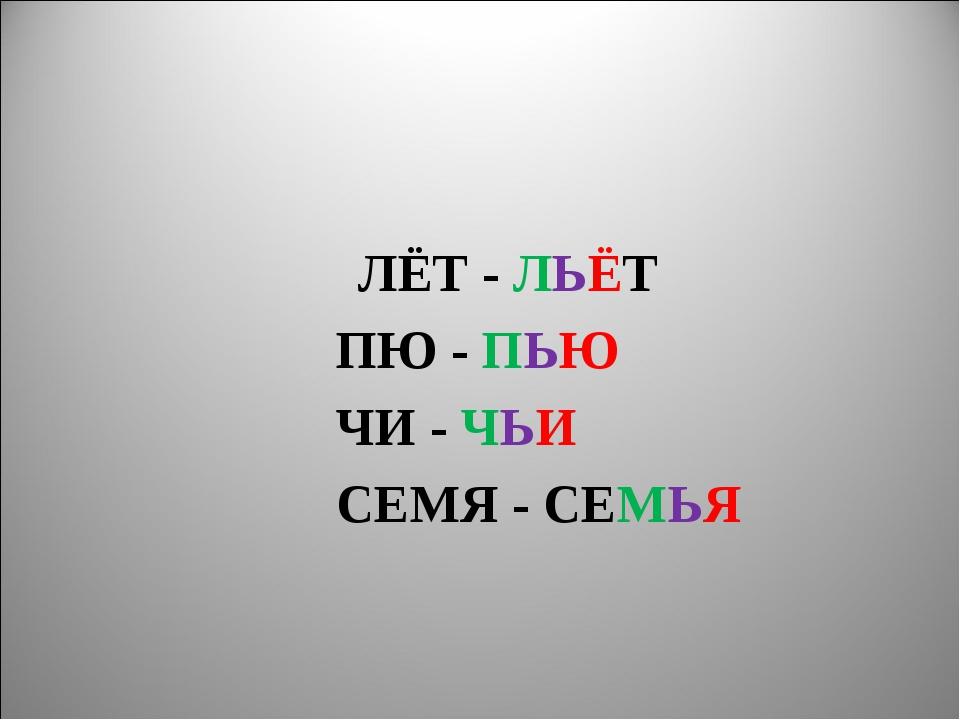 ЛЁТ - ЛЬЁТ ПЮ - ПЬЮ ЧИ - ЧЬИ СЕМЯ - СЕМЬЯ