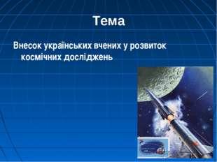 Тема Внесок українських вчених у розвиток космічних досліджень