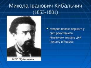 Микола Іванович Кибальчич (1853-1881) створив проект першого у світі реактивн