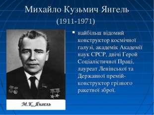 Михайло Кузьмич Янгель (1911-1971) найбільш відомий конструктор космічної гал