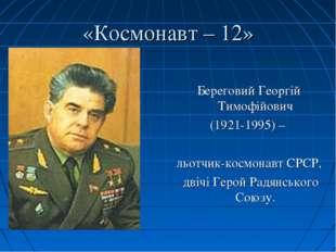 «Космонавт – 12» Береговий Георгій Тимофійович (1921-1995) – льотчик-космонав