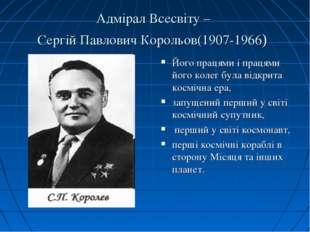 Адмірал Всесвіту – Сергій Павлович Корольов(1907-1966) Його працями і працями
