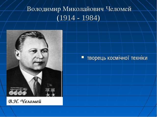 Володимир Миколайович Челомей (1914 - 1984) творець космічної техніки