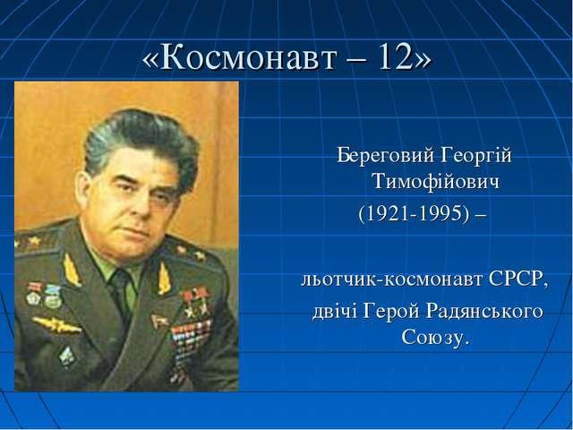 «Космонавт – 12» Береговий Георгій Тимофійович (1921-1995) – льотчик-космонав...