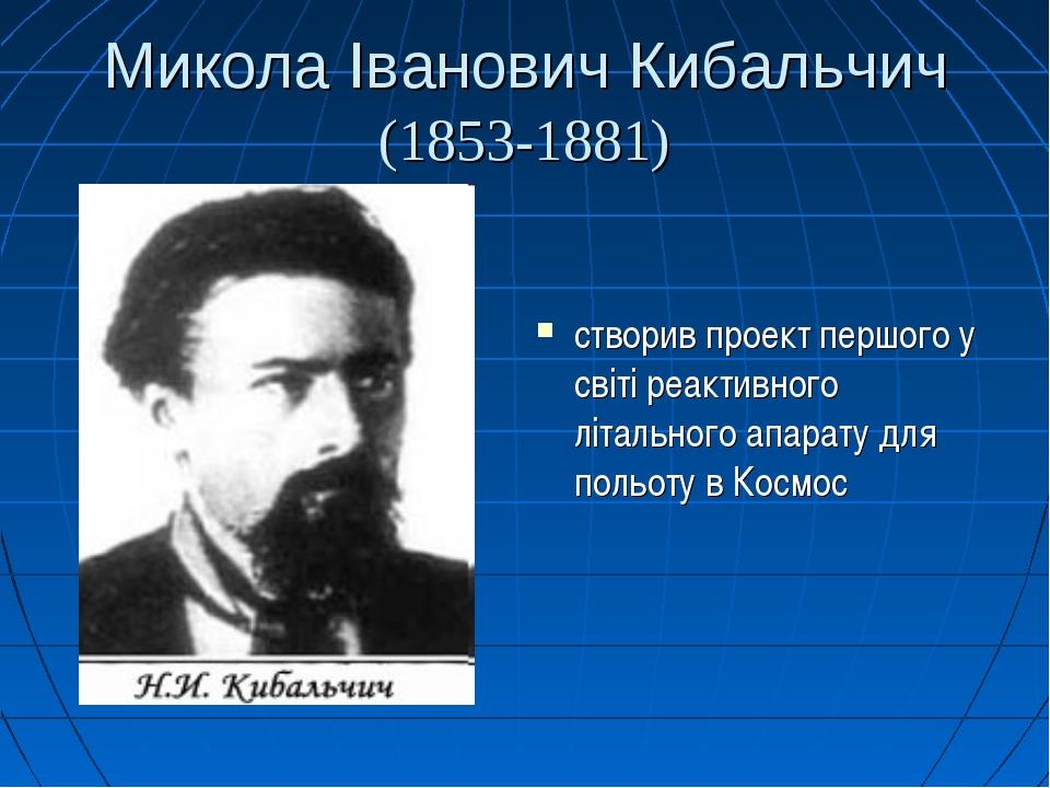 Микола Іванович Кибальчич (1853-1881) створив проект першого у світі реактивн...