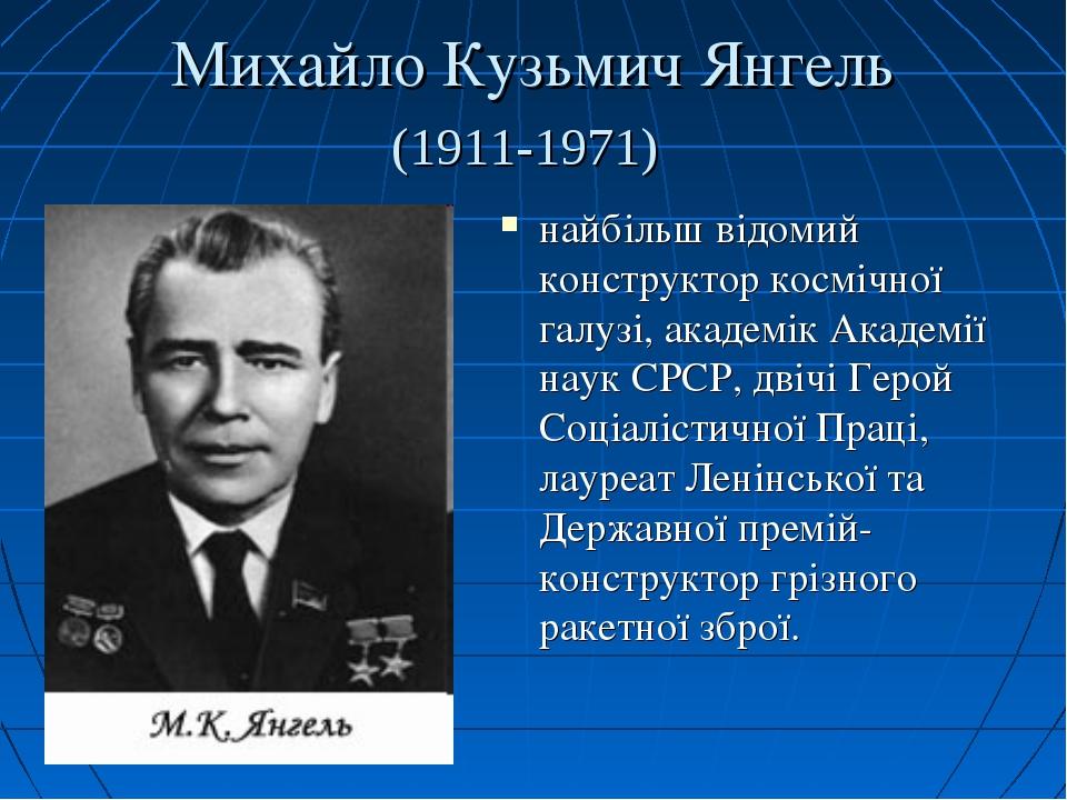 Михайло Кузьмич Янгель (1911-1971) найбільш відомий конструктор космічної гал...