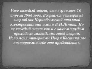 Уже каждый знает, что случилось 26 апреля 1986 года. Взорвался четвертый энер
