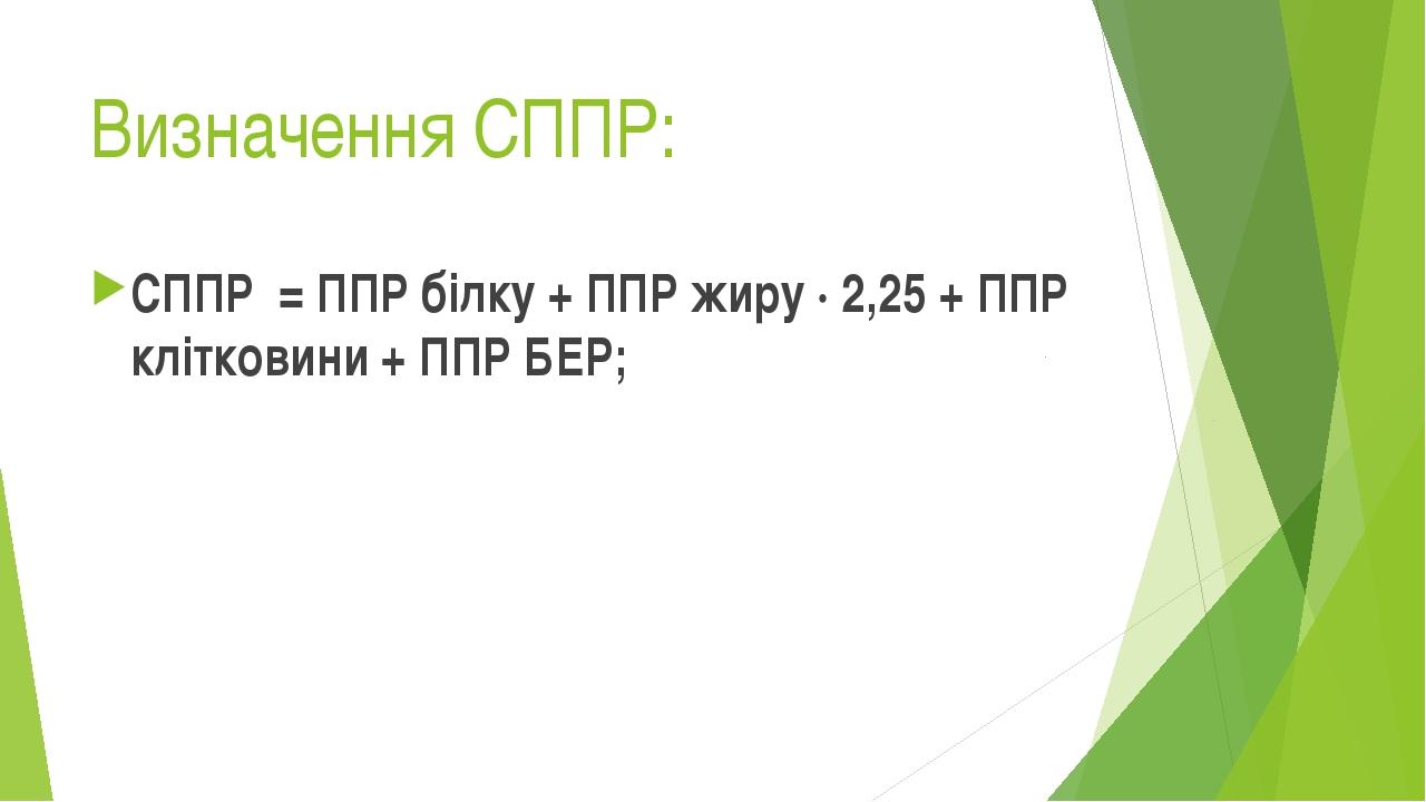 Визначення СППР: СППР = ППР білку + ППР жиру ∙ 2,25 + ППР клітковини + ППР БЕР;