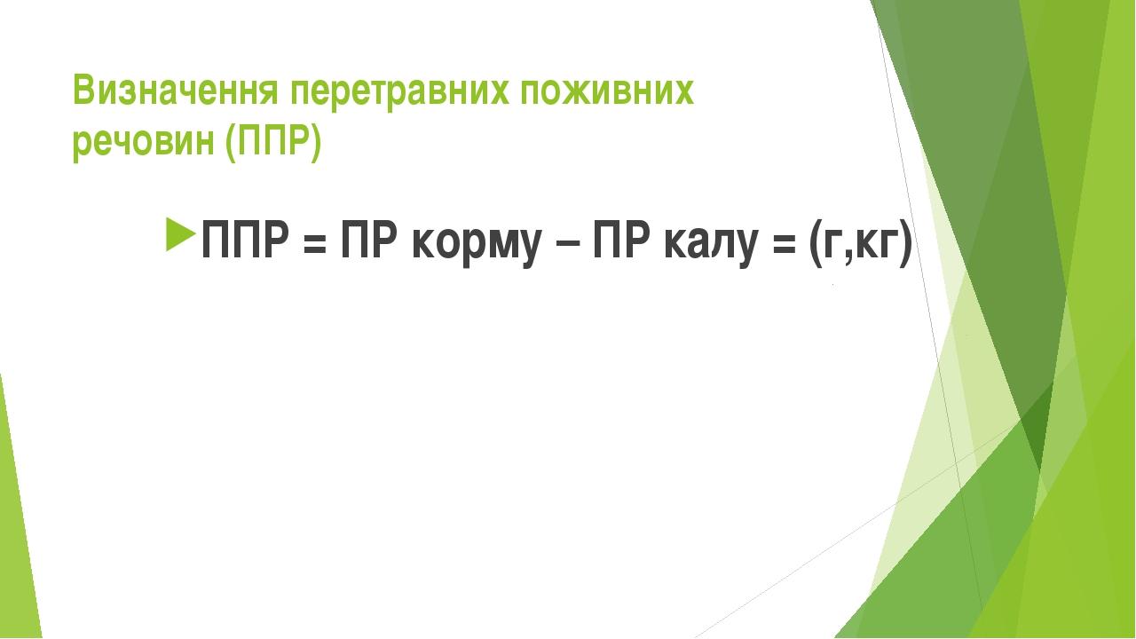 Визначення перетравних поживних речовин (ППР) ППР = ПР корму – ПР калу = (г,кг)