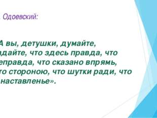 В.Ф. Одоевский: «А вы, детушки, думайте, гадайте, что здесь правда, что непра
