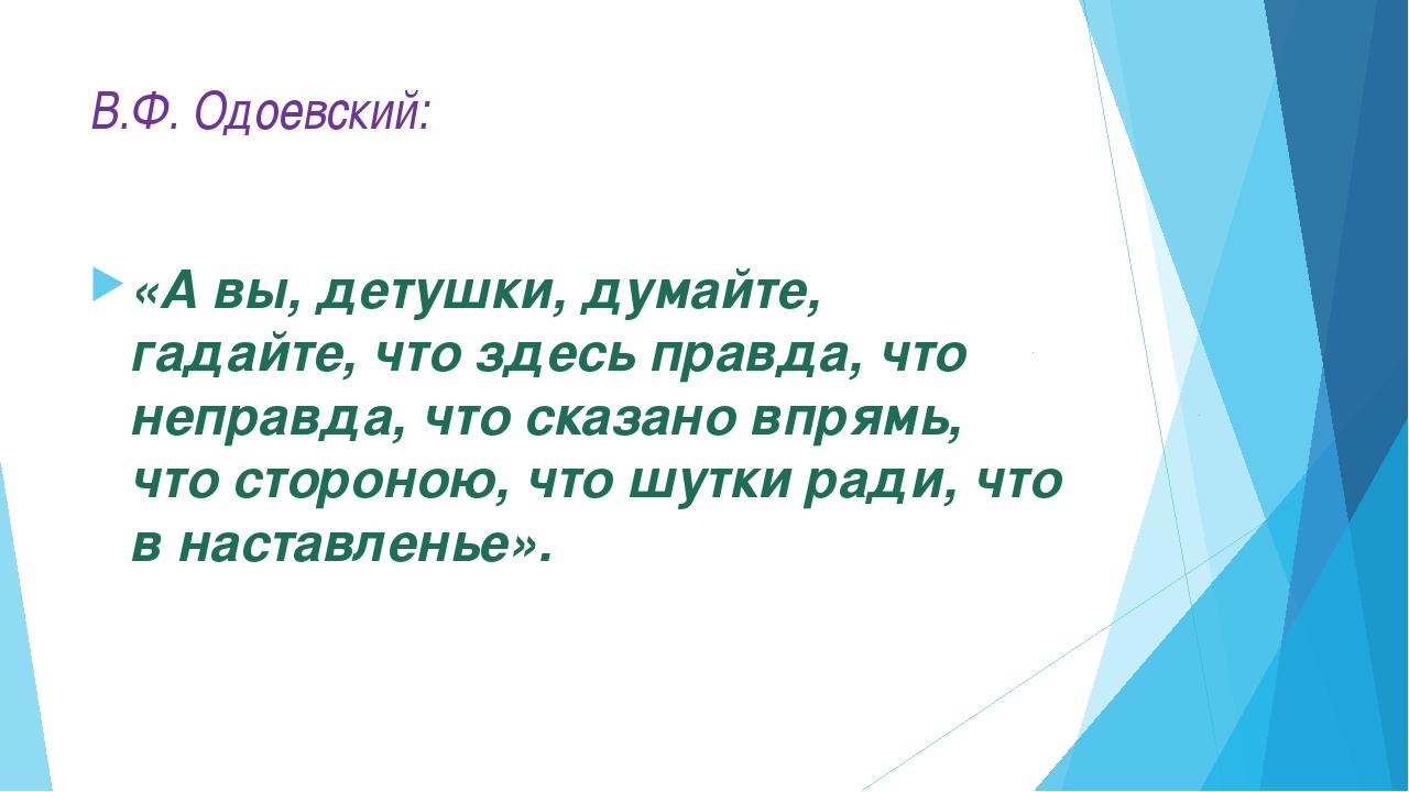 В.Ф. Одоевский: «А вы, детушки, думайте, гадайте, что здесь правда, что непра...
