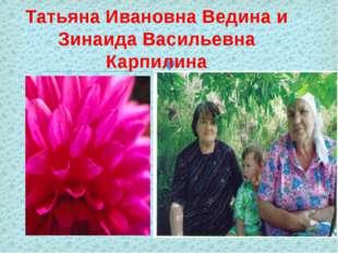 Татьяна Ивановна Ведина и Зинаида Васильевна Карпилина