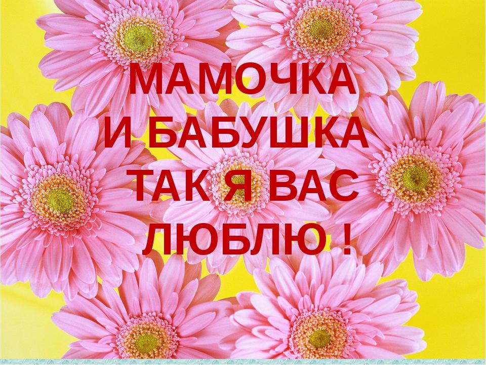 МАМОЧКА И БАБУШКА ТАК Я ВАС ЛЮБЛЮ !