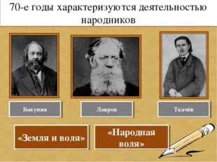 70-е годы характеризуются деятельностью народников Бакунин Лавров Ткачёв «Зем
