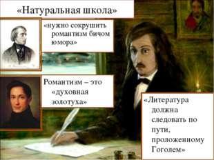 «Натуральная школа» «нужно сокрушить романтизм бичом юмора» Романтизм – это «