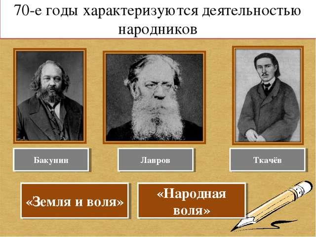 70-е годы характеризуются деятельностью народников Бакунин Лавров Ткачёв «Зем...