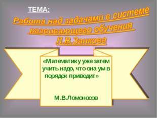ТЕМА: «Математику уже затем учить надо, что она ум в порядок приводит» М.В