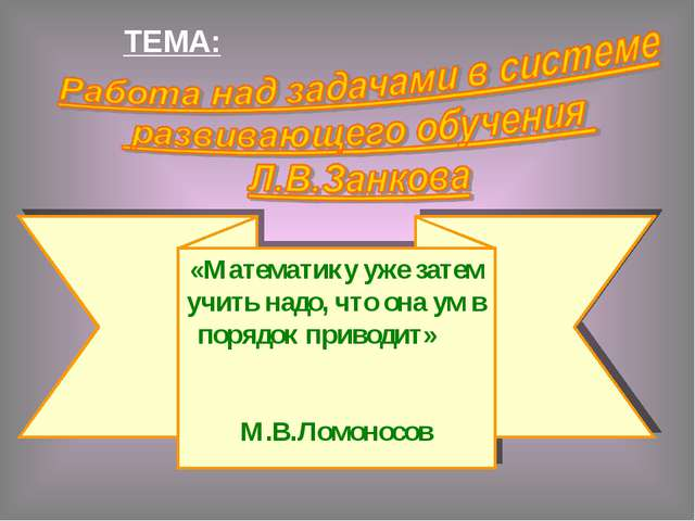 ТЕМА: «Математику уже затем учить надо, что она ум в порядок приводит» М.В...