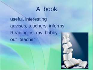 A book useful, interesting advises, teachers, informs Reading is my hobby. ou