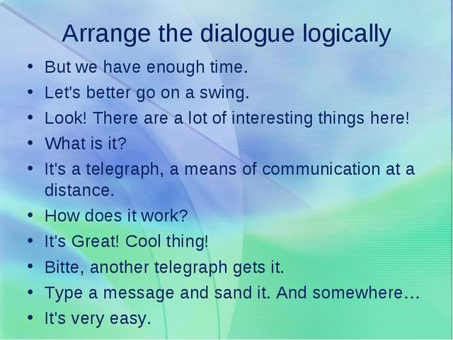 Arrange the dialogue logically But we have enough time. Let's better go on a...