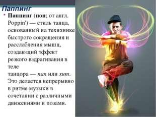 Паппинг Паппинг(поп; от англ. Poppin')— стиль танца, основанный на технхник