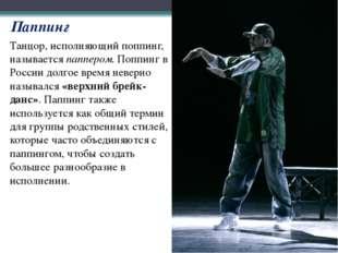Танцор, исполняющий поппинг, называетсяпаппером. Поппинг в России долгое вре
