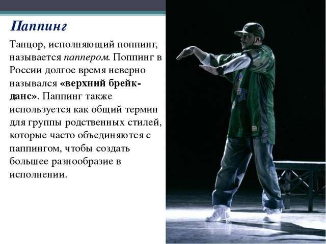 Танцор, исполняющий поппинг, называетсяпаппером. Поппинг в России долгое вре...