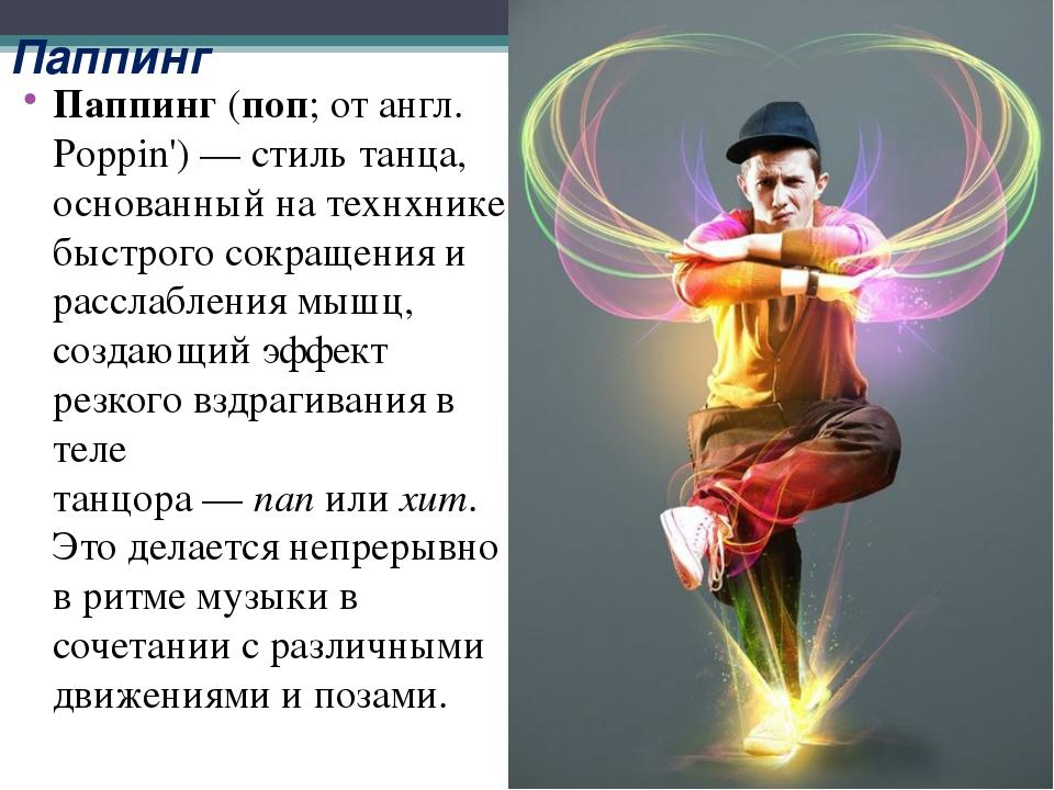 Паппинг Паппинг(поп; от англ. Poppin')— стиль танца, основанный на технхник...