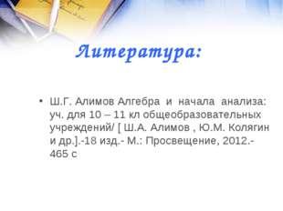 Литература: Ш.Г. Алимов Алгебра и начала анализа: уч. для 10 – 11 кл общеобра