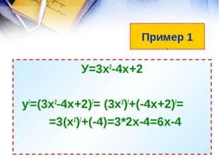Пример 1 У=3х2-4х+2 у/=(3х2-4х+2)/= (3х2)/+(-4х+2)/= =3(х2)/+(-4)=3*2х-4=6х-4