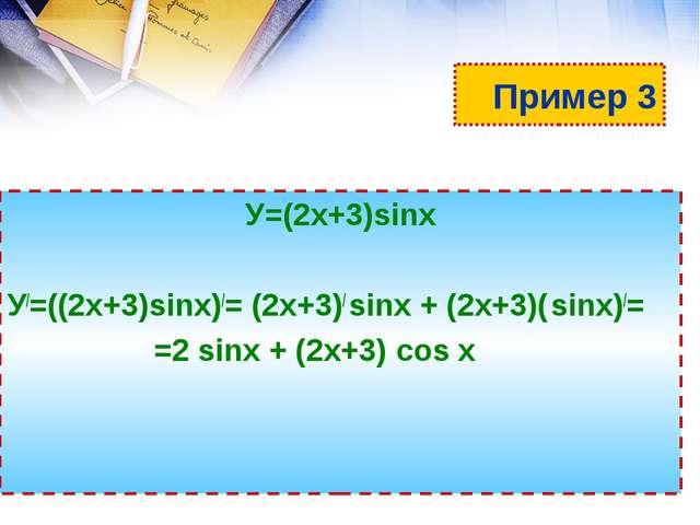 Пример 3 У=(2х+3)sinх У/=((2х+3)sinх)/= (2х+3)/ sinх + (2х+3)( sinх)/= =2 sin...