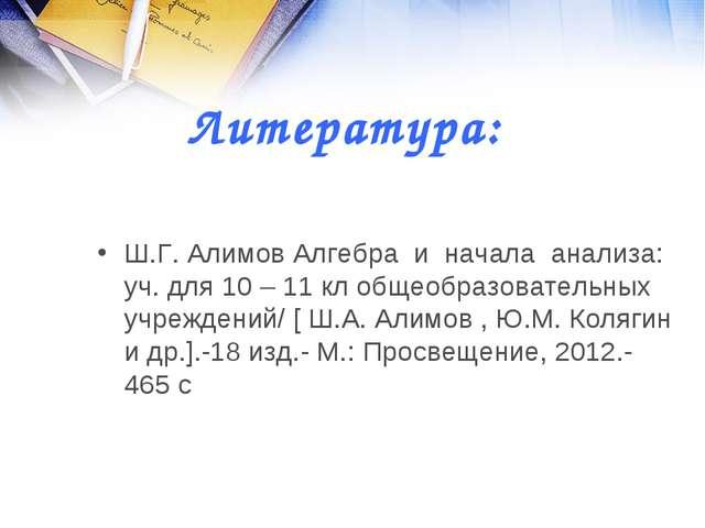 Литература: Ш.Г. Алимов Алгебра и начала анализа: уч. для 10 – 11 кл общеобра...