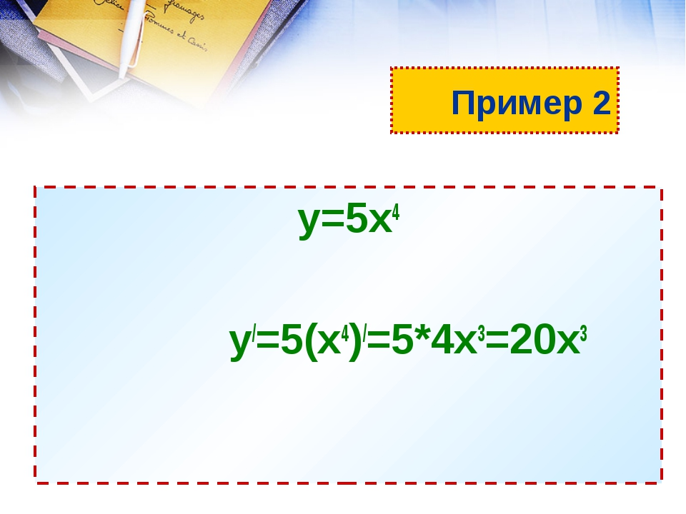 Пример 2 у=5х4 у/=5(х4)/=5*4х3=20х3