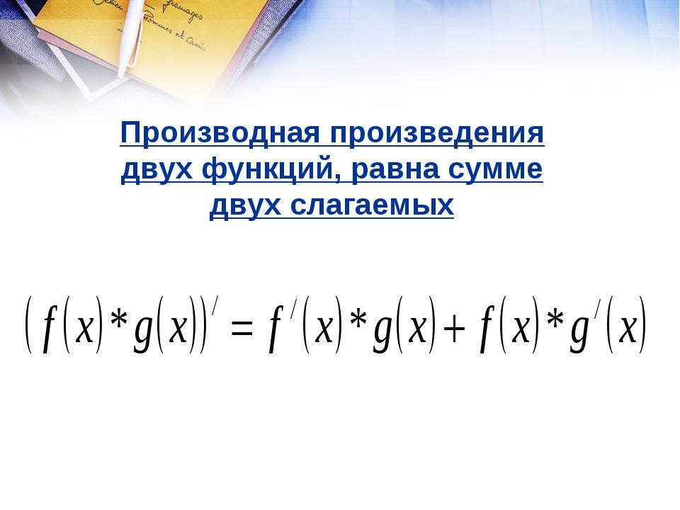 Производная произведения двух функций, равна сумме двух слагаемых