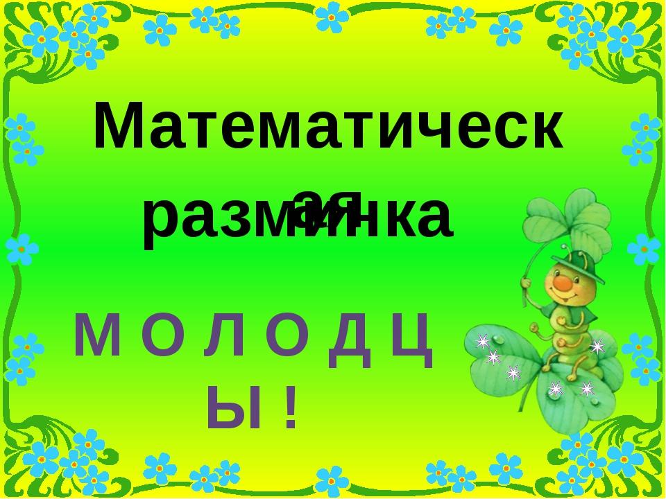 2. Математическая разминка Математическая разминка М О Л О Д Ц Ы !