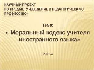 Тема: « Моральный кодекс учителя иностранного языка» 2013 год