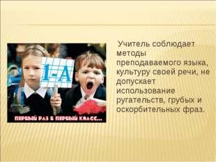 Учитель соблюдает методы преподаваемого языка, культуру своей речи, не допус
