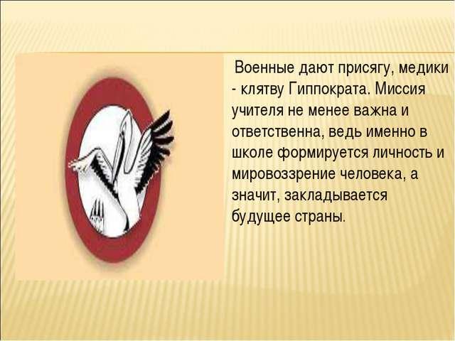 Военные дают присягу, медики - клятву Гиппократа. Миссия учителя не менее ва...