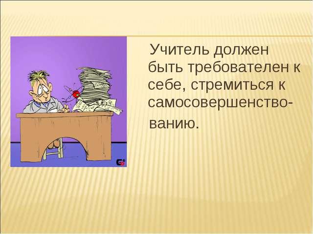 Учитель должен быть требователен к себе, стремиться к самосовершенство- ванию.