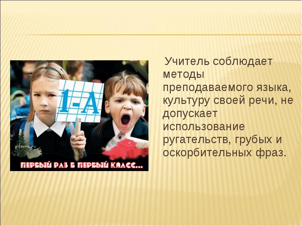 Учитель соблюдает методы преподаваемого языка, культуру своей речи, не допус...