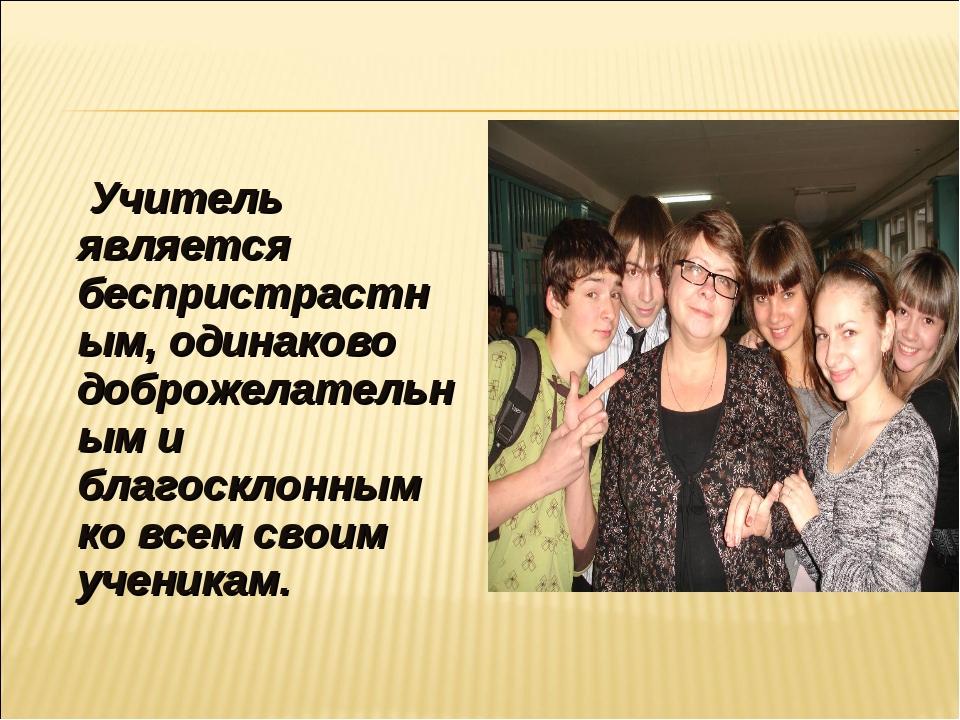 Учитель является беспристрастным, одинаково доброжелательным и благосклонным...