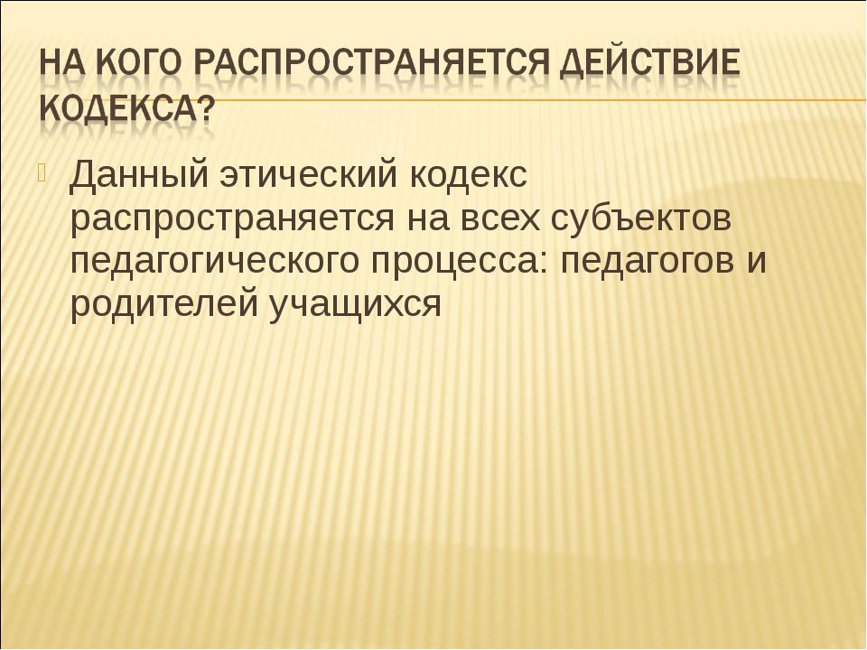 Данный этический кодекс распространяется на всех субъектов педагогического пр...