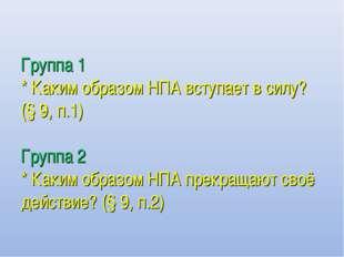 Группа 1 * Каким образом НПА вступает в силу? (§ 9, п.1) Группа 2 * Каким обр