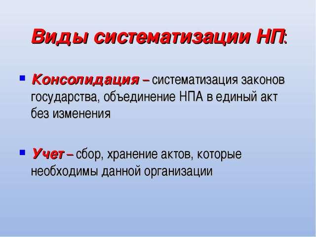Виды систематизации НП: Консолидация – систематизация законов государства, об...