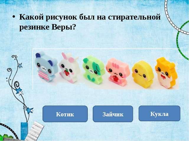 Зайчик Кукла Котик Какой рисунок был на стирательной резинке Веры?