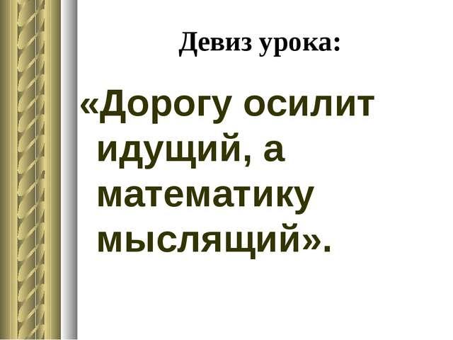 Девиз урока: «Дорогу осилит идущий, а математику мыслящий».