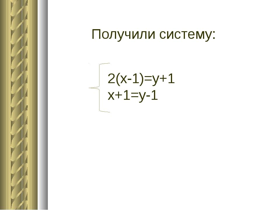 Получили систему: 2(х-1)=у+1 х+1=у-1