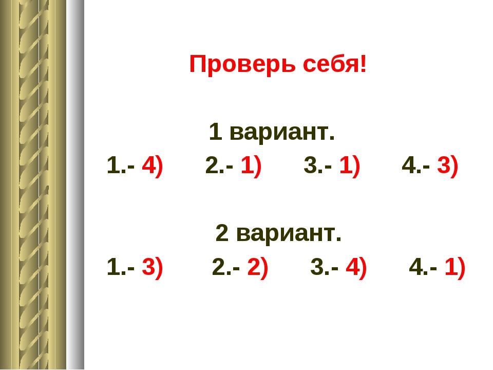 Проверь себя! 1 вариант. 1.- 4) 2.- 1) 3.- 1) 4.- 3) 2 вариант. 1.- 3) 2.- 2...
